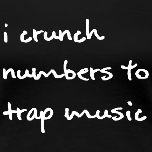 I Crunch Numbers to Trap Music - White Font - Wome - Women's Premium T-Shirt