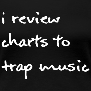 I Review Charts to Trap Music - White Font - Women - Women's Premium T-Shirt