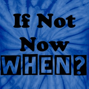 If Not Now When? Unisex Tie Dye T-Shirt - Unisex Tie Dye T-Shirt