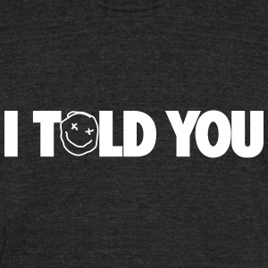 I TOLD YOU - Unisex Tri-Blend T-Shirt by American Apparel