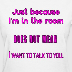 I don't want to talk to you - Women's T-Shirt