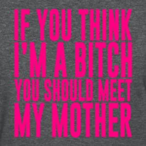 IF YOU THINK I'M A BITCH YOU SHOULD MEET MY MOTHER - Women's T-Shirt