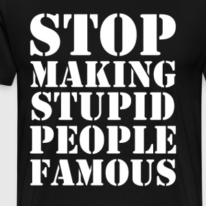 Stop Making Stupid People Famous - Men's Premium T-Shirt