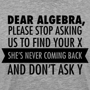 Dear Algebra, Please Stop Asking Us To Find Your X T-Shirts - Men's Premium T-Shirt