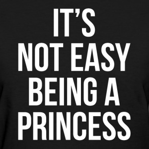 IT'S NOT EASY BEING A PRINCESS T-Shirts - Women's T-Shirt
