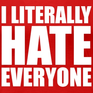 I LITERALLY HATE EVERYONE - Women's Premium T-Shirt