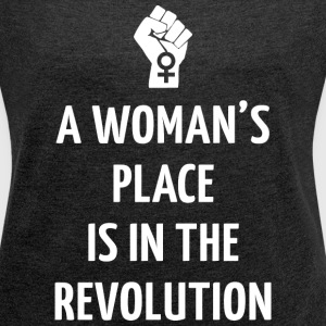 A WOMAN'S PLACE IS IN THE REVOLUTION - Women's Roll Cuff T-Shirt