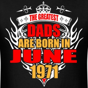 The Greatest Dads are born in June 1971 - Men's T-Shirt