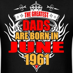 The Greatest Dads are born in June 1961 - Men's T-Shirt