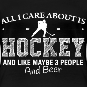 All I care about is Hockey. And like maybe 3 peopl - Women's Premium T-Shirt