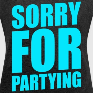SORRY FOR PARTYING - Women's Roll Cuff T-Shirt