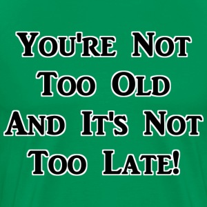 You're Not Too Old And It's Not Too Late! - Men's Premium T-Shirt