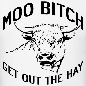 MOO BITCH GET OUT THE HAY - Men's T-Shirt