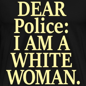 DEAR POLICE: I AM A WHITE WOMAN - Men's Premium T-Shirt