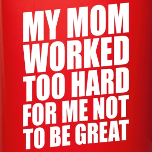 MY MOM WORKED TOO HARD FOR ME NOT TO BE GREAT - Full Color Mug