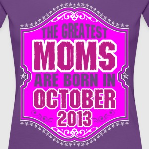 The Greatest Moms Are Born In October 2013 T-Shirts - Women's Premium T-Shirt