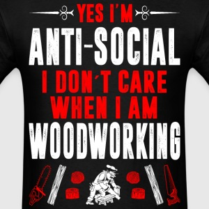 Antisocial I Dont Care When I Woodworking Tshirt T-Shirts - Men's T-Shirt