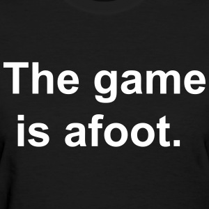 The game is afoot - Sherlock Holmes Quote T-Shirts - Women's T-Shirt