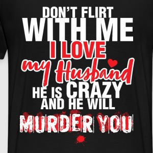 Don't Flirt with me I love my Husband. He is crazy - Men's Premium T-Shirt