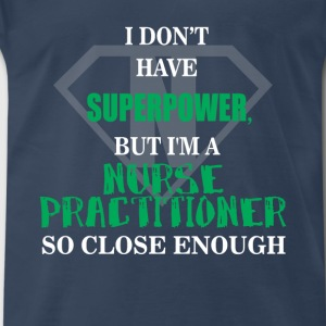 Nurse Practitioner - I don't have superpower, but  - Men's Premium T-Shirt