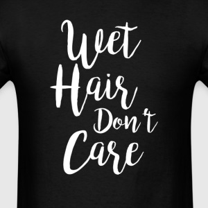 Wet Hair Don't Care T-Shirt T-Shirts - Men's T-Shirt