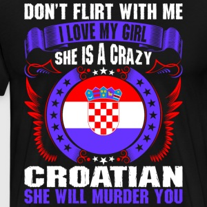 Dont Flirt With Me I Love My Girl Croatian T-Shirts - Men's Premium T-Shirt