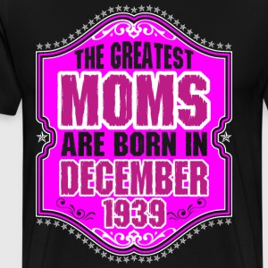 The Greatest Moms Are Born In December 1939 T-Shirts - Men's Premium T-Shirt