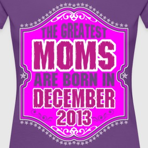 The Greatest Moms Are Born In December 2013 T-Shirts - Women's Premium T-Shirt