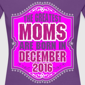 The Greatest Moms Are Born In December 2016 T-Shirts - Women's Premium T-Shirt