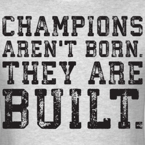 Champions Aren't Born, They Are Built T-Shirts - Men's T-Shirt