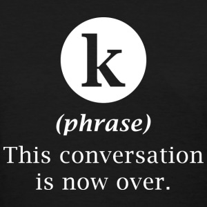 K This Conversation Is Now Over - Women's T-Shirt