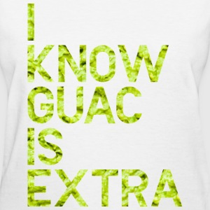 I know Guac is extra T-Shirts - Women's T-Shirt