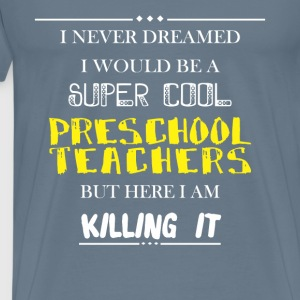 Preschool Teachers - I never dreamed I would be a  - Men's Premium T-Shirt