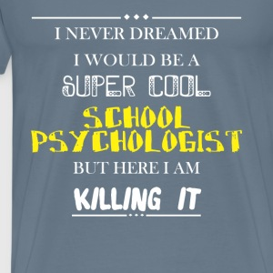 School Psychologist - I never dreamed I would be a - Men's Premium T-Shirt