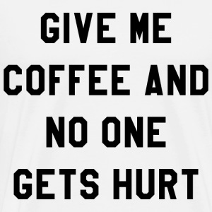 GIVE ME COFFEE AND NO ONE GETS HURT - Men's Premium T-Shirt