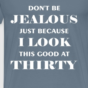Thirty - Don't be jealous just because I look this - Men's Premium T-Shirt