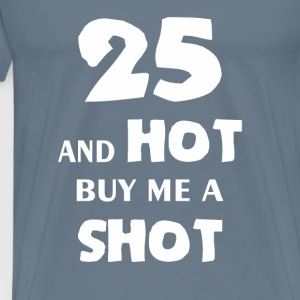 Twenty Five - 25 and hot buy me a shot - Men's Premium T-Shirt