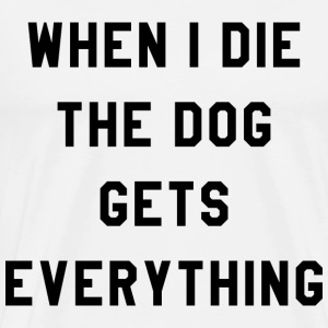 WHEN I DIE THE DOG GETS EVERYTHING - Men's Premium T-Shirt