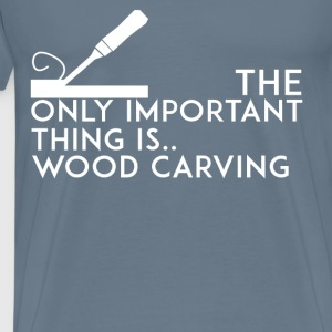 Wood carving - The only important thing is.. Wood  - Men's Premium T-Shirt