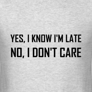 Yes Know Late Do Not Care - Men's T-Shirt