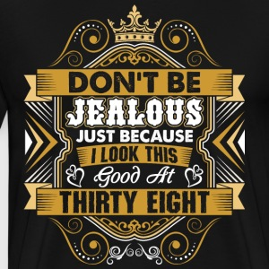 Dont Be Jealous I Look This Good At Thirty Eight T-Shirts - Men's Premium T-Shirt