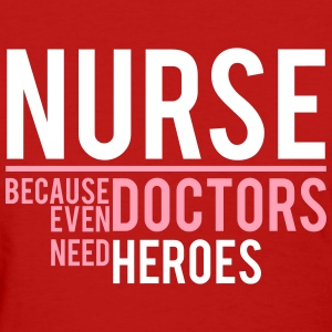 NURSE - DOCTOR NEED HEROES - Women's T-Shirt