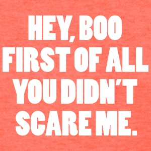Hey boo First of all you didn't scare me. T-Shirts - Women's T-Shirt