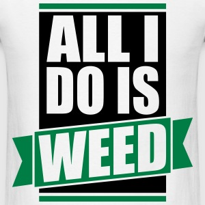 ALL I DO IS WEED - Men's T-Shirt