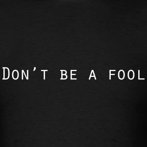 Don't Be A Fool T-Shirt - Men's T-Shirt