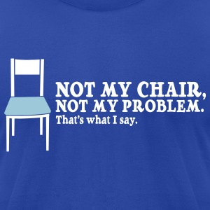 Not My Chair, Not My Problem. - Men's T-Shirt by American Apparel