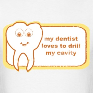 MY DENTIST LOVES TO DRILL MY CAVITY - Men's T-Shirt