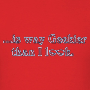 Geekier than I look T-Shirts - Men's T-Shirt