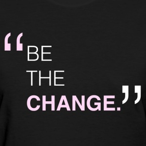 BE THE CHANGE T-Shirt - Women's T-Shirt