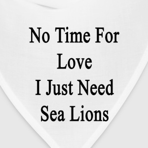 no_time_for_love_i_just_need_sea_lions T-Shirts - Bandana